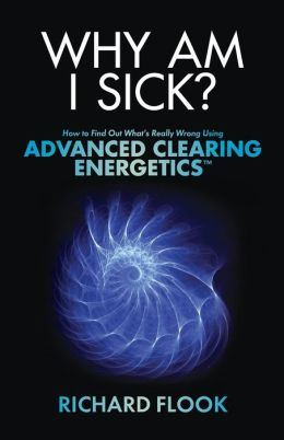 Why Am I Sick?: How to Find Out What's Really Wrong Using Advanced Clearing Energetics