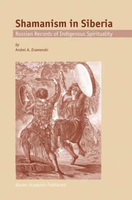 Shamanism in Siberia: Russian Records of Indigenous Spirituality