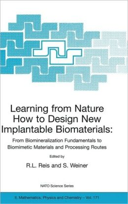 Learning from Nature How to Design New Implantable Biomaterials: From Biomineralization Fundamentals to Biomimetic Materials and Processing Routes: Proceedings of the NATO Advanced Study Institute, held in Alvor, Algarve, Portugal, 13-24 October 2003