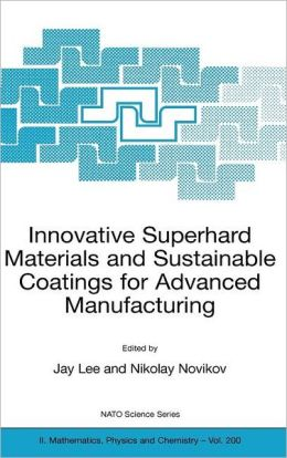 Innovative Superhard Materials and Sustainable Coatings for Advanced Manufacturing: Proceedings of the NATO Advanced Research Workshop on Innovative Superhard Materials and Sustainable Coating, Kiev, Ukraine,12 - 15 May 2004.