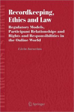 Recordkeeping, Ethics and Law: Regulatory Models, Participant Relationships and Rights and Responsibilities in the Online World