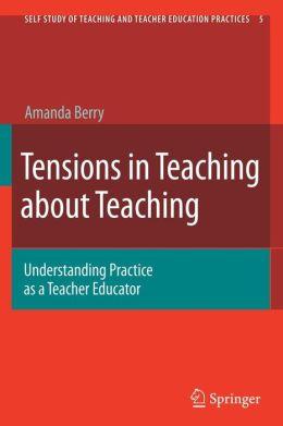 Tensions in Teaching about Teaching: Understanding Practice as a Teacher Educator