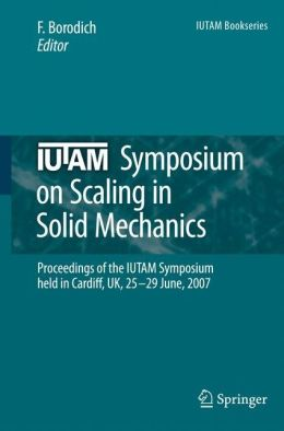 IUTAM Symposium on Scaling in Solid Mechanics: Proceedings of the IUTAM Symposium held in Cardiff, UK, 25-29 June, 2007