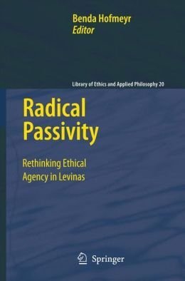 Radical Passivity: Rethinking Ethical Agency in Levinas