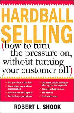 Hardball Selling without Turning Your Customer Off: High Pressure Selling Techniques That Work