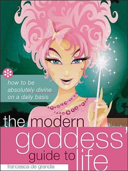 The Modern Goddess' Guide to Life: How to Be Absolutely Divine on a Daily Basis