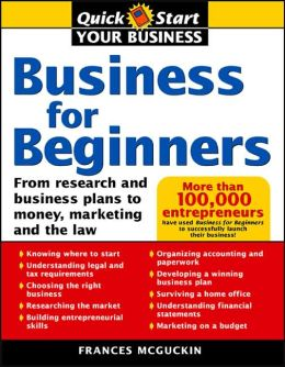 Business for Beginners: From Research and Business Plans to Money, Marketing, and the Law