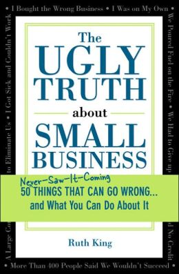 The Ugly Truth About Small Business: 50 Things That Can Go Wrong...and What You Can Do About It