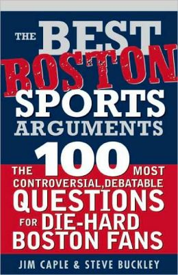 Best Boston Sports Arguments: The 100 Most Controversial, Debatable Questions for Die-Hard Boston Fans