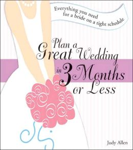 Plan a Great Wedding in Three Months or Less: Everything You Need for a bride on a Tight Schedule