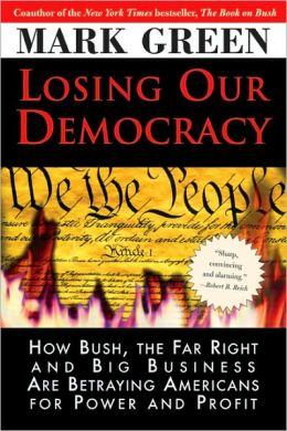 Losing Our Democracy: How Bush, the Far Right and Big Business Are Betraying America--And How to Stop It
