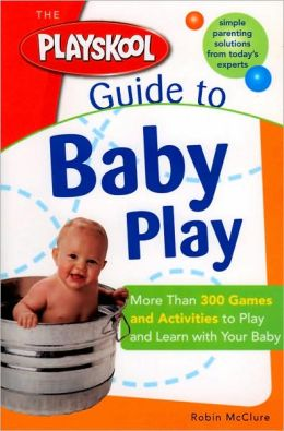 The Playskool Guide to Baby Play: More Than 300 Games and Activities to Play and Learn with Your Baby