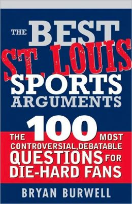 Best St. Louis Sports Arguments: The 100 Most Controversial, Debatable Questions for Die-Hard Fans