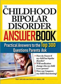Childhood Bipolar Disorder Answer Book: Practical Answers to the Top 300 Questions Parents Ask