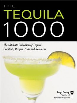 The Tequila 1000: The Ultimate Collection of Tequila Cocktails, Recipes, Facts and Resources