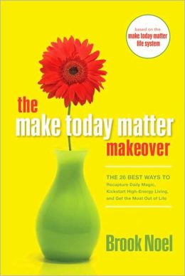 The Make Today Matter Makeover: The 26 Best Ways to Recapture Daily Magic, Kickstart High-Energy Living, and Get the Most out of Life