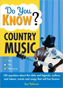 Do You Know Country Music?: 100 Questions about the Idols and Legends, Outlaws and Inlaws, Words and Songs That Will Live Forever
