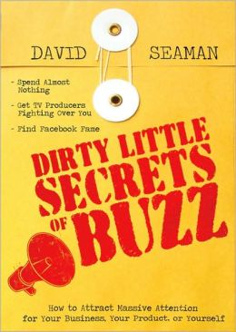 Dirty Little Secrets of Buzz: How to Attract Massive Attention for Your Business, Your Product or Yourself