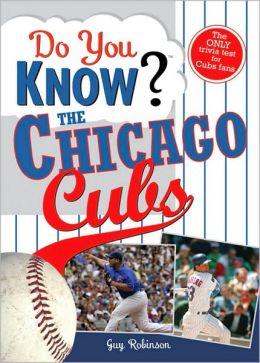 Do You Know the Chicago Cubs?: Test Your Expertise with These Fastball Questions (And a few Curves) about Your Favorite Team's Hurlers, Sluggers, Stats and Most Memorable Moments