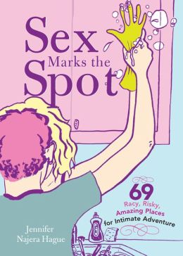 Sex Marks the Spot: 69 Racy, Risky, Amazing Places for Intimate Adventure (PagePerfect NOOK Book)