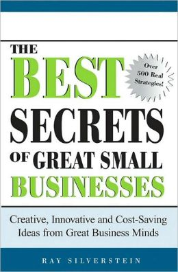 The Best Secrets of Great Small Businesses: Creative, Innovative and Cost-Saving Ideas from Great Business Minds