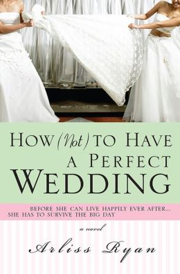 How (Not) to Have a Perfect Wedding: Before She Can Live Happily Ever After...She Has to Survive the Big Day