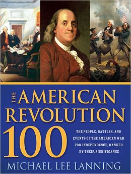 American Revolution 100: The Battles, People, and Events of the American War for Independence, Ranked by Their Significance