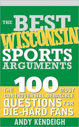 Best Wisconsin Sports Arguments: The 100 Most Controversial, Debatable Questions for Die-Hard Fans (Best Sports Arguments Series)