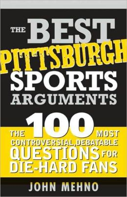 The Best Pittsburgh Sports Arguments: The 100 Most Controversial, Debatable Questions for Die-Hard Fans