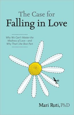 Case for Falling in Love: Why We Can't Master the Madness of Love -- and Why That's the Best Part