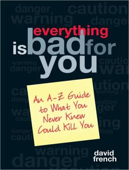 Everything Is Bad for You: An A-Z Guide to What You Never Knew Could Kill You