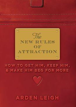 New Rules of Attraction: How to Get Him, Keep Him, and Make Him Beg for More