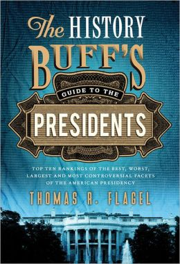 History Buff's Guide to the Presidents, 2E: Top Ten Rankings of the Best, Worst, Largest and Most Controversial Facets of the American Presidency