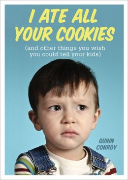 I Ate All Your Cookies: (and Other Things You Wish You Could Tell Your Kids)