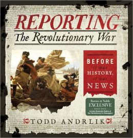 Reporting the Revolutionary War: Before It Was History, It Was News (B&N Exclusive Edition)