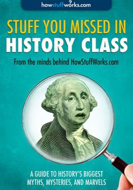 Stuff You Missed in History Class: A Guide to History's Biggest Myths, Mysteries, and Marvels (Enhanced Edition)