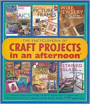 The Encyclopedia of Craft Projects in an afternoon: Easy, Step-by-Step Crafts with Basic How-To Instructions-All Illustrated with Over 500 Photos!