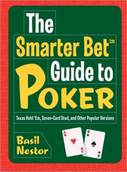 The Smarter Bet Guide to Poker: Texas Hold 'Em, Seven-Card Stud, and Other Popular Versions