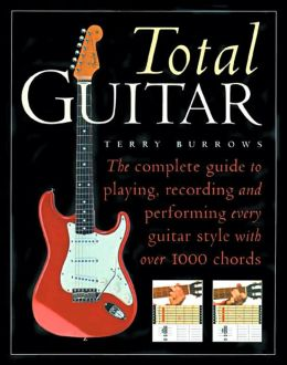 Total Guitar: The Complete Guide to Playing, Recording and Performing Every Guitar Style with Over 1000 Chords