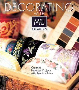 Decorating with M&J Trimming: Creating Fabulous Projects with Fashion Trims