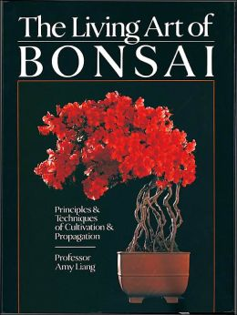 The Living Art of Bonsai: Principles & Techniques of Cultivation & Propagation
