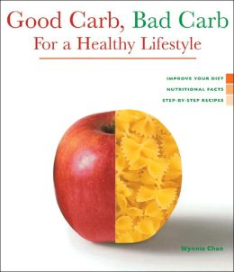 Good Carb, Bad Carb for a Healthy Lifestyle: Improve Your Diet, Nutritional Facts, Step-by-Step Recipes