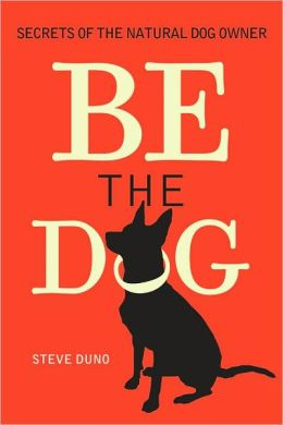 Be the Dog: Secrets of the Natural Dog Owner