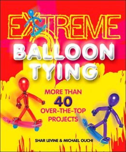 Extreme Balloon Tying: More Than 40 Over-the-Top Projects