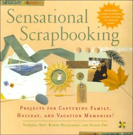 Sensational Scrapbooking: Projects for Capturing Family, Holiday, and Vacation Memories!