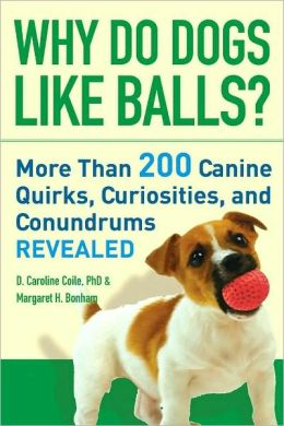 Why Do Dogs Like Balls?: More Than 200 Canine Quirks, Curiosities, and Conundrums Revealed