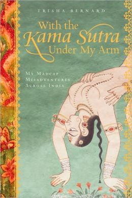 With the Kama Sutra Under My Arm: My Madcap Misadventures Across India