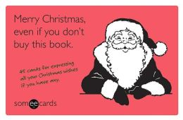 Merry Christmas, Even If You Don't Buy This Book (someecards): 45 Cards for Expressing All Your Christmas Wishes If You Have Any