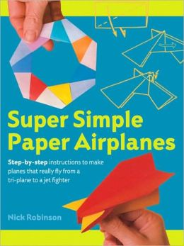 Super Simple Paper Airplanes: Step-By-Step Instructions to Make Planes That Really Fly From a Tri-Plane to a Jet Fighter