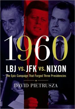 1960-LBJ vs. JFK vs. Nixon: The Epic Campaign That Forged Three Presidencies